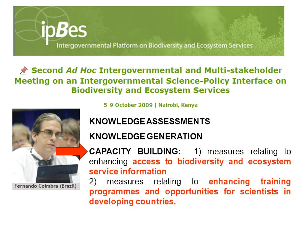KNOWLEDGE ASSESSMENTS KNOWLEDGE GENERATION CAPACITY BUILDING: 1) measures relating to enhancing access to biodiversity and ecosystem service information 2) measures relating to enhancing training programmes and opportunities for scientists in developing countries.