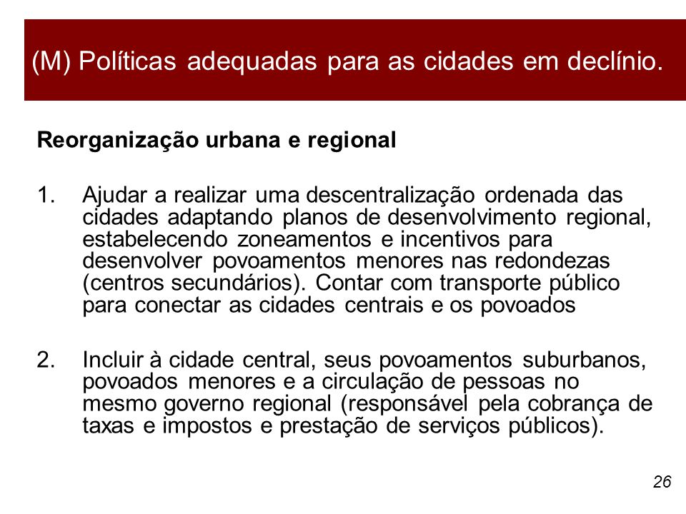 26 Reorganização urbana e regional 1.Ajudar a realizar uma descentralização ordenada das cidades adaptando planos de desenvolvimento regional, estabelecendo zoneamentos e incentivos para desenvolver povoamentos menores nas redondezas (centros secundários).