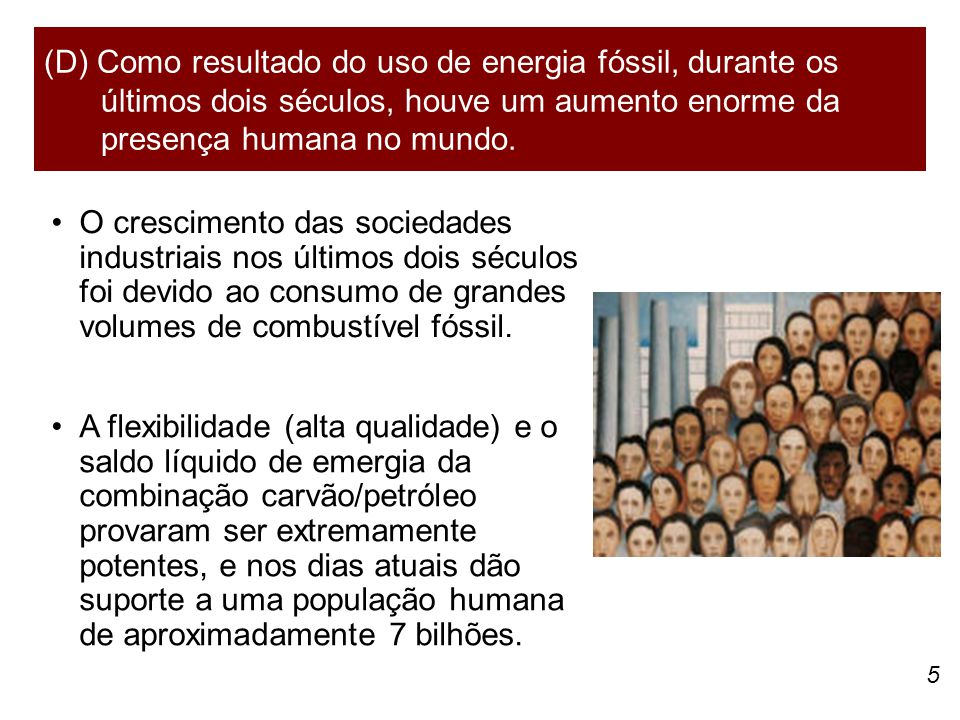 5 O crescimento das sociedades industriais nos últimos dois séculos foi devido ao consumo de grandes volumes de combustível fóssil. (D) Como resultado