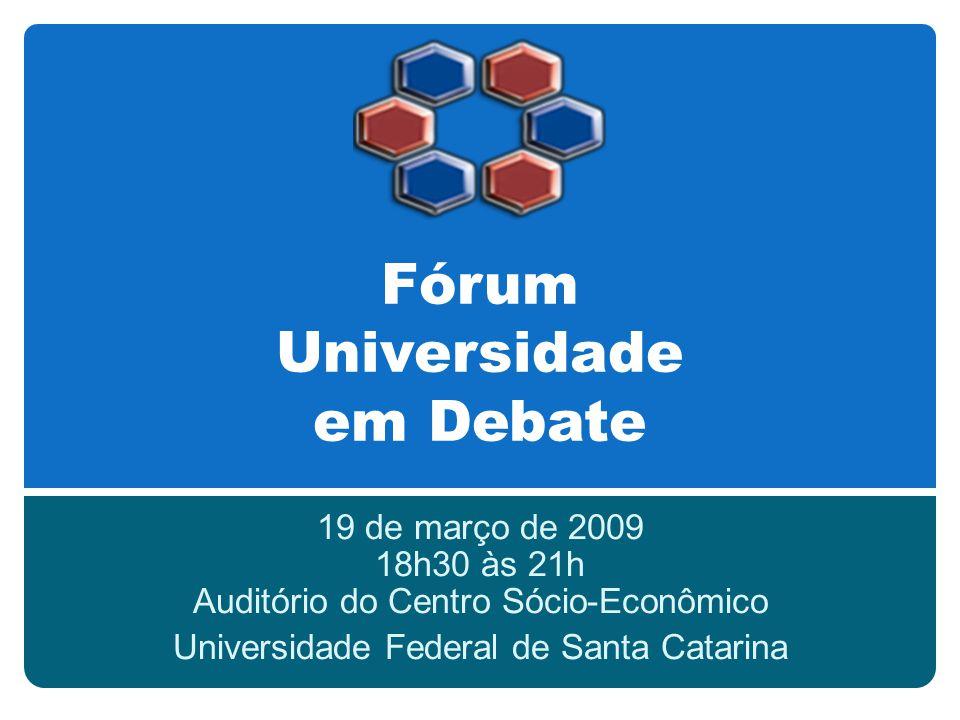 Fórum Universidade em Debate 19 de março de 2009 18h30 às 21h Auditório do Centro Sócio-Econômico Universidade Federal de Santa Catarina