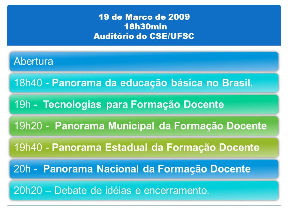 19 de Marco de 2009 18h30min Auditório do CSE/UFSC Abertura18h40 - Panorama da educação básica no Brasil.19h - Tecnologias para Formação Docente19h20 - Panorama Municipal da Formação Docente19h40 - Panorama Estadual da Formação Docente20h - Panorama Nacional da Formação Docente20h20 – Debate de idéias e encerramento.