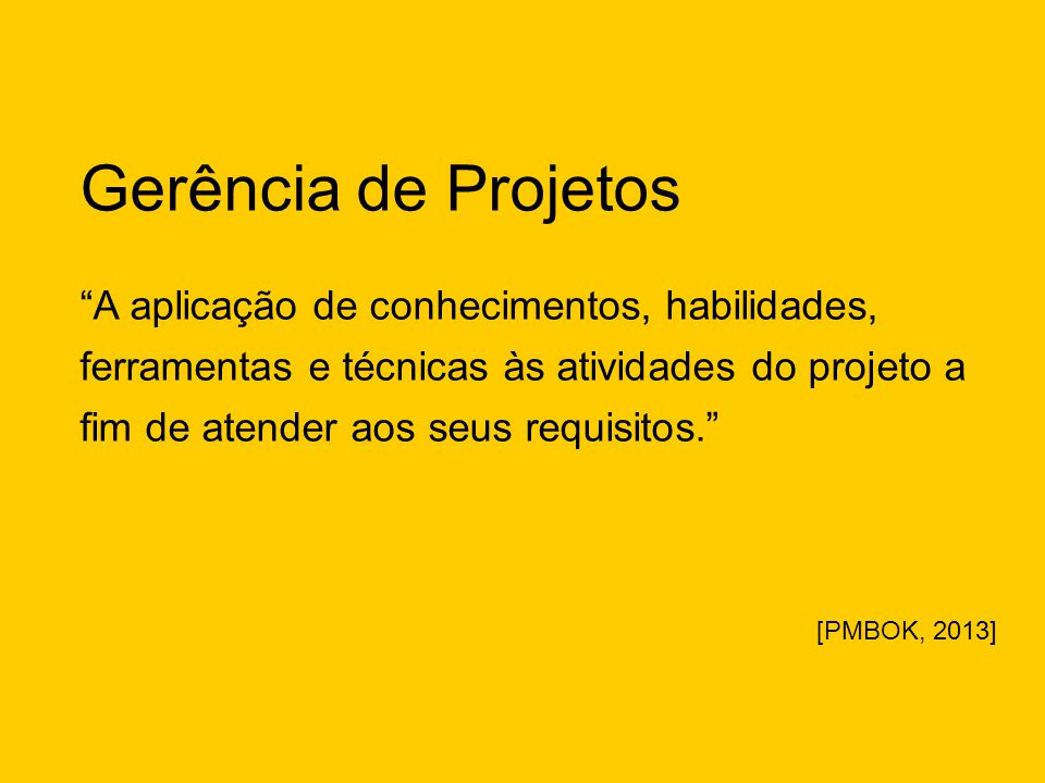 """Gerência de Projetos """"A aplicação de conhecimentos, habilidades, ferramentas e técnicas às atividades do projeto a fim de atender aos seus requisitos."""
