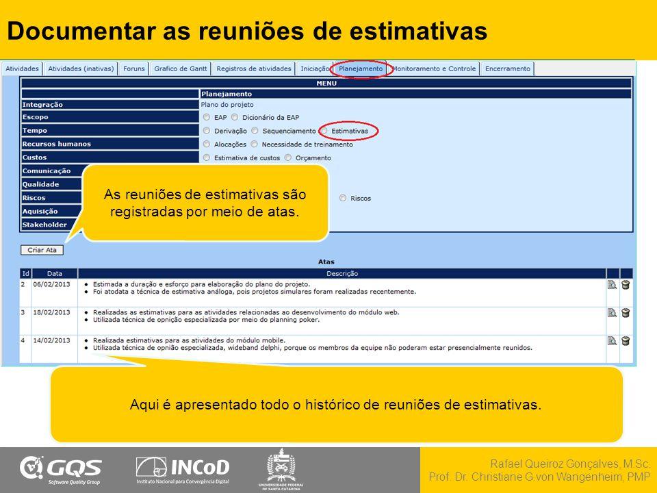 Rafael Queiroz Gonçalves, M.Sc. Prof. Dr. Christiane G.von Wangenheim, PMP Documentar as reuniões de estimativas Aqui é apresentado todo o histórico d