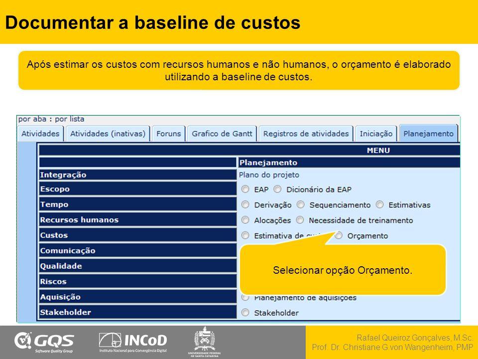 Rafael Queiroz Gonçalves, M.Sc. Prof. Dr. Christiane G.von Wangenheim, PMP Documentar a baseline de custos Selecionar opção Orçamento. Após estimar os