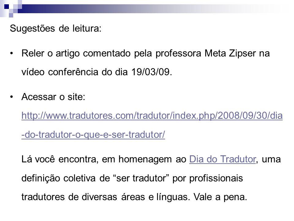 Sugestões de leitura: Reler o artigo comentado pela professora Meta Zipser na vídeo conferência do dia 19/03/09. Acessar o site: http://www.tradutores