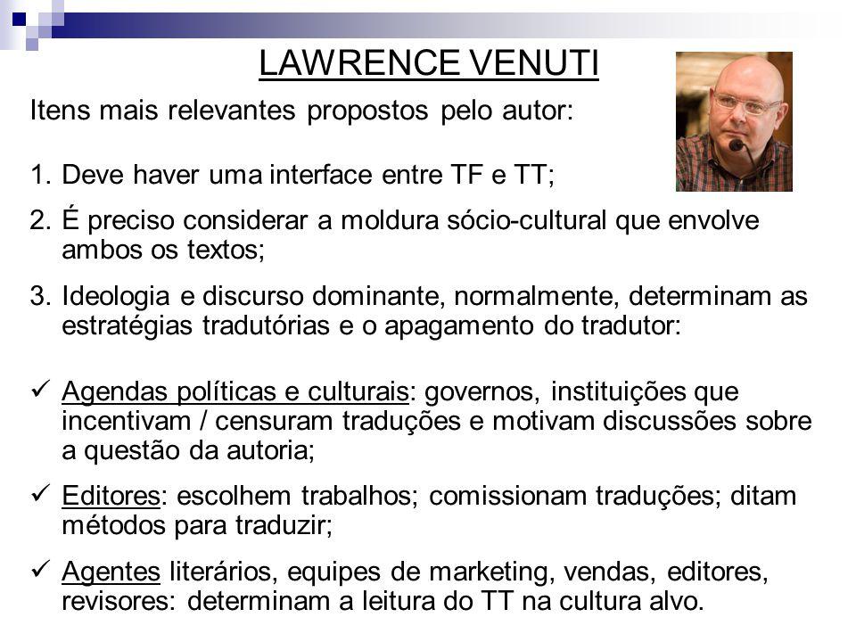 LAWRENCE VENUTI Itens mais relevantes propostos pelo autor: 1.Deve haver uma interface entre TF e TT; 2.É preciso considerar a moldura sócio-cultural