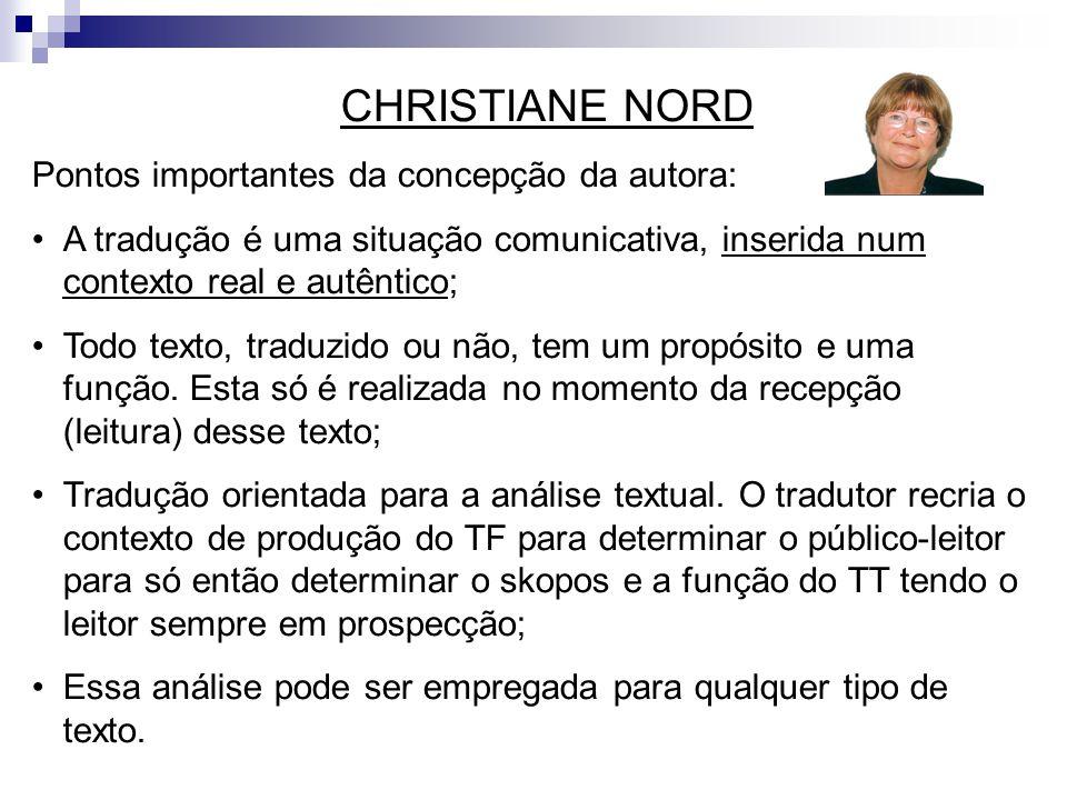 CHRISTIANE NORD Pontos importantes da concepção da autora: A tradução é uma situação comunicativa, inserida num contexto real e autêntico; Todo texto,