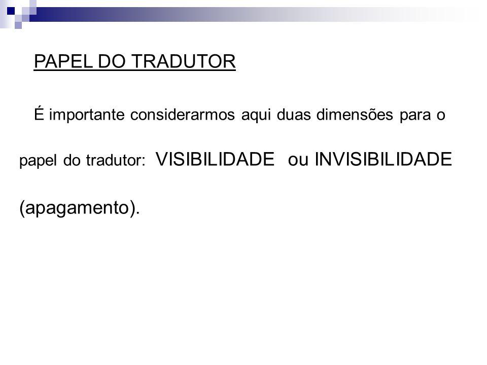 PAPEL DO TRADUTOR É importante considerarmos aqui duas dimensões para o papel do tradutor: VISIBILIDADE ou INVISIBILIDADE (apagamento).