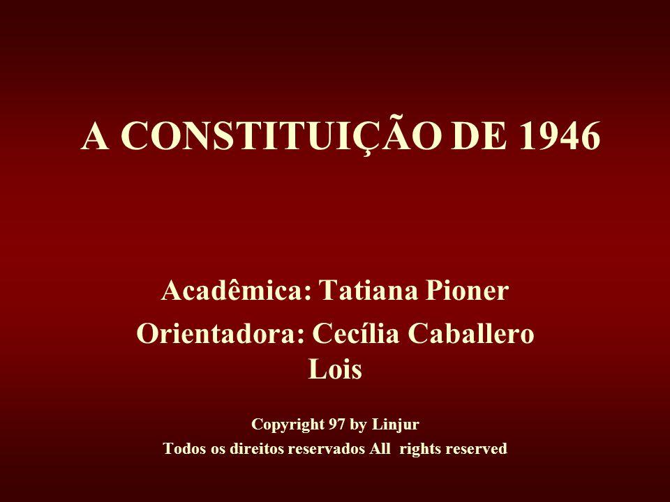 A CONSTITUIÇÃO DE 1946 Acadêmica: Tatiana Pioner Orientadora: Cecília Caballero Lois Copyright 97 by Linjur Todos os direitos reservados All rights reserved