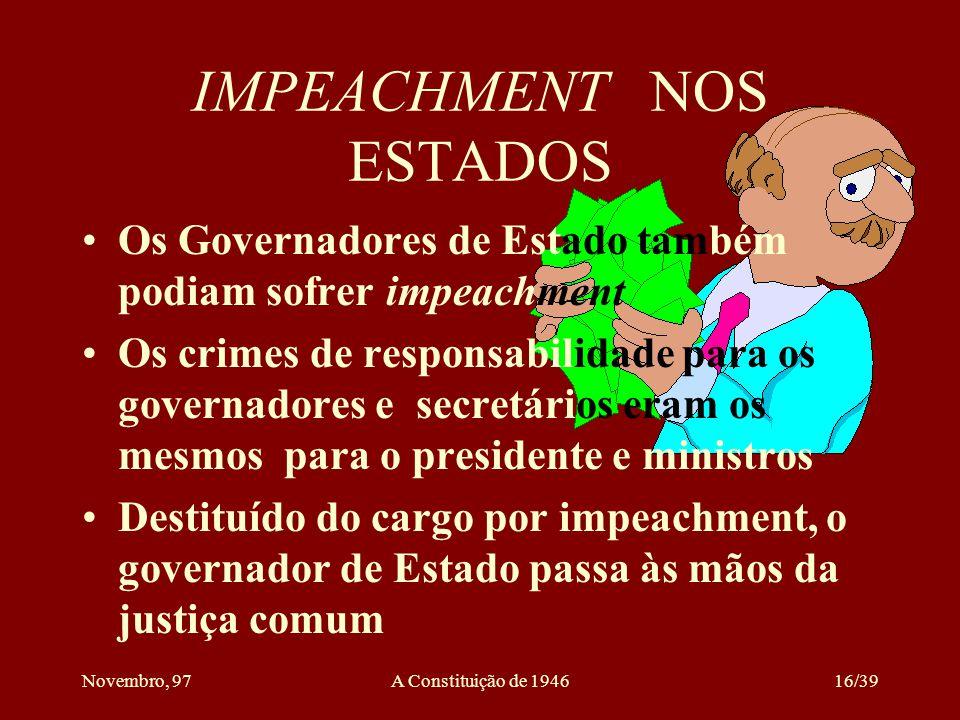 Novembro, 97A Constituição de 194615/39 O IMPEACHMENT NO BRASIL Sofriam o impeachment o Presidente da República,seus ministros nos crimes conexos e os ministros do STF Nenhum outro funcionário público era passível de impeachment O processo se dividia em duas partes: procedência da acusação e julgamento