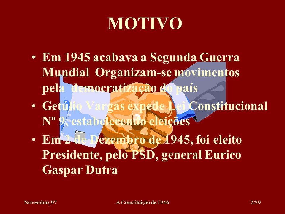 Novembro, 97A Constituição de 19462/39 MOTIVO Em 1945 acabava a Segunda Guerra Mundial Organizam-se movimentos pela democratização do país Getúlio Vargas expede Lei Constitucional Nº 9, estabelecendo eleições Em 2 de Dezembro de 1945, foi eleito Presidente, pelo PSD, general Eurico Gaspar Dutra