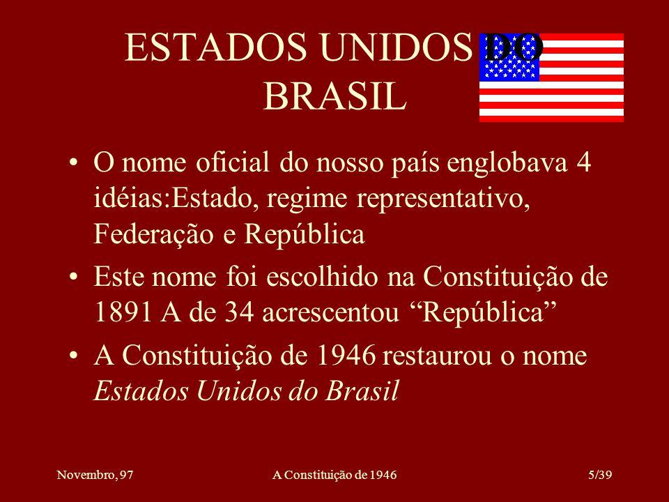 Novembro, 97A Constituição de 19465/39 ESTADOS UNIDOS DO BRASIL O nome oficial do nosso país englobava 4 idéias:Estado, regime representativo, Federação e República Este nome foi escolhido na Constituição de 1891 A de 34 acrescentou República A Constituição de 1946 restaurou o nome Estados Unidos do Brasil