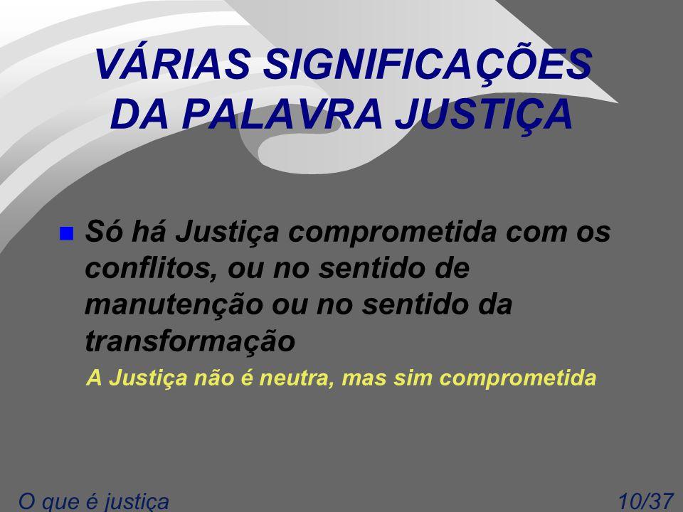 10/37O que é justiça VÁRIAS SIGNIFICAÇÕES DA PALAVRA JUSTIÇA n Só há Justiça comprometida com os conflitos, ou no sentido de manutenção ou no sentido da transformação A Justiça não é neutra, mas sim comprometida