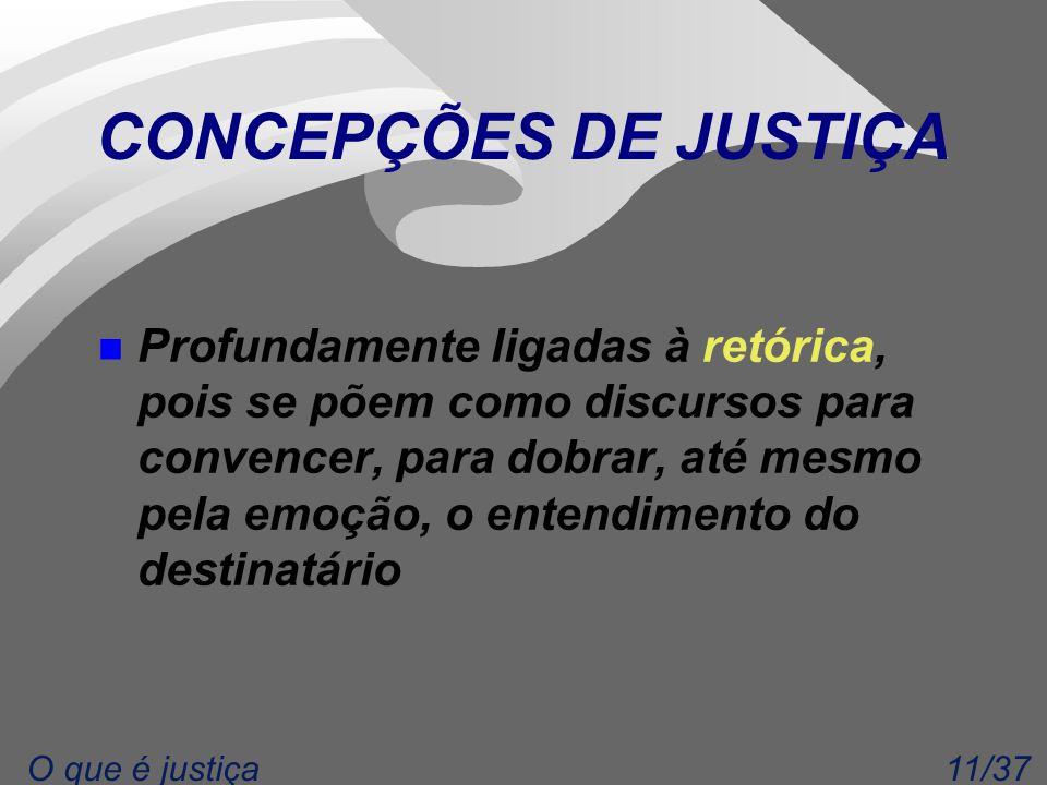 11/37O que é justiça CONCEPÇÕES DE JUSTIÇA n Profundamente ligadas à retórica, pois se põem como discursos para convencer, para dobrar, até mesmo pela emoção, o entendimento do destinatário