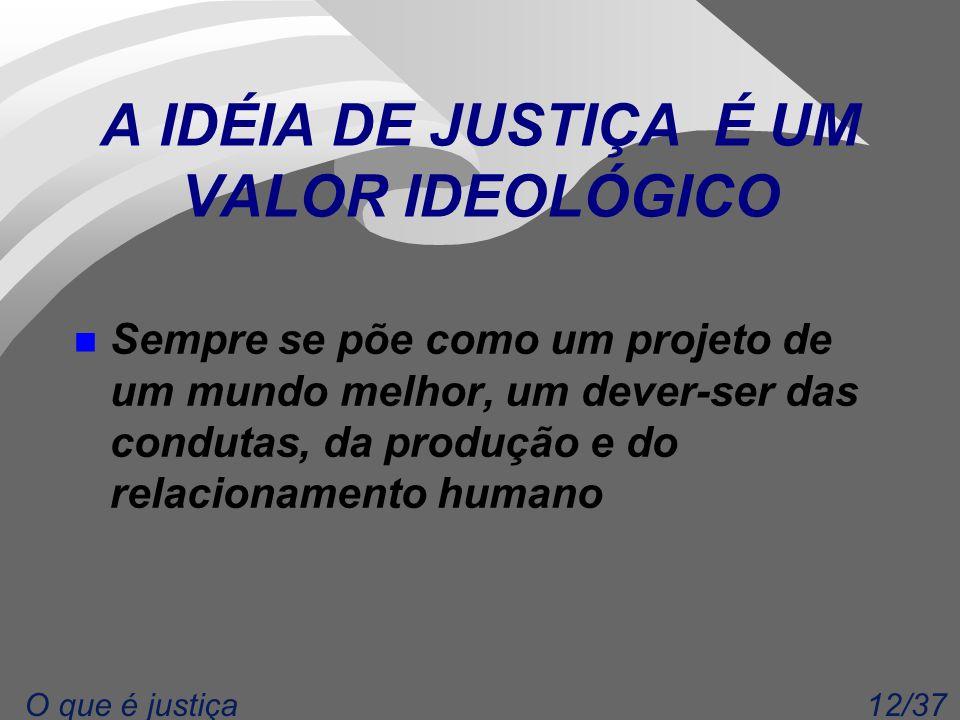 12/37O que é justiça A IDÉIA DE JUSTIÇA É UM VALOR IDEOLÓGICO n Sempre se põe como um projeto de um mundo melhor, um dever-ser das condutas, da produção e do relacionamento humano