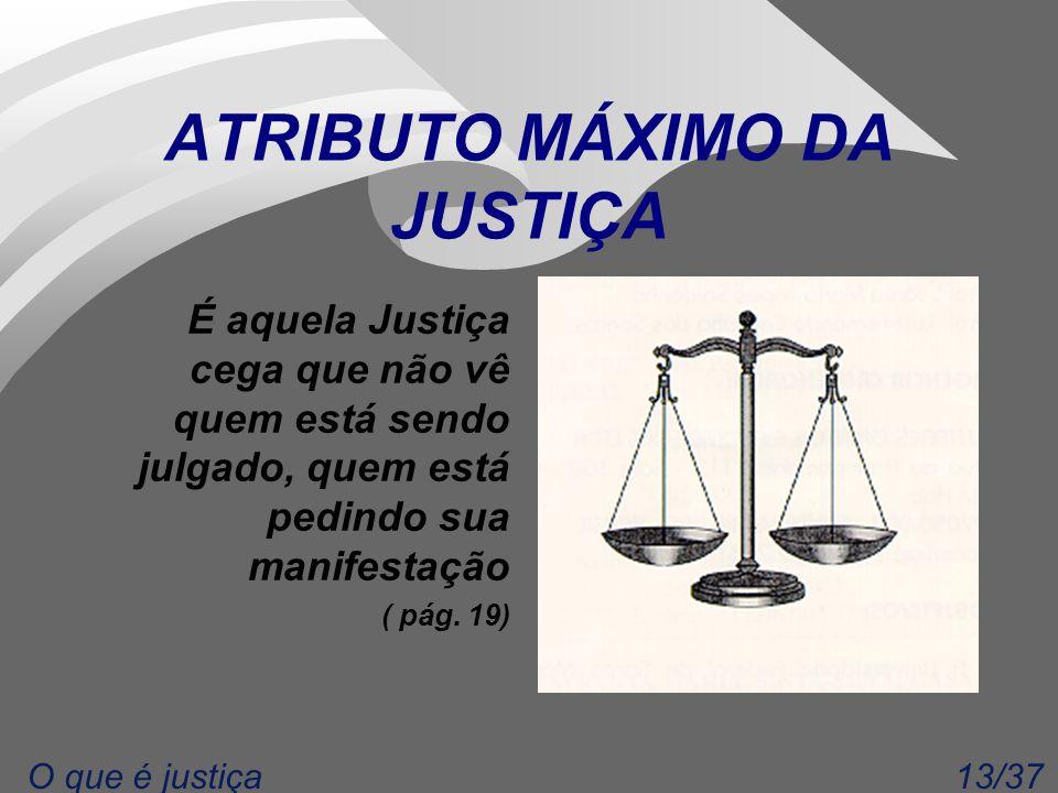13/37O que é justiça ATRIBUTO MÁXIMO DA JUSTIÇA É aquela Justiça cega que não vê quem está sendo julgado, quem está pedindo sua manifestação ( pág. 19