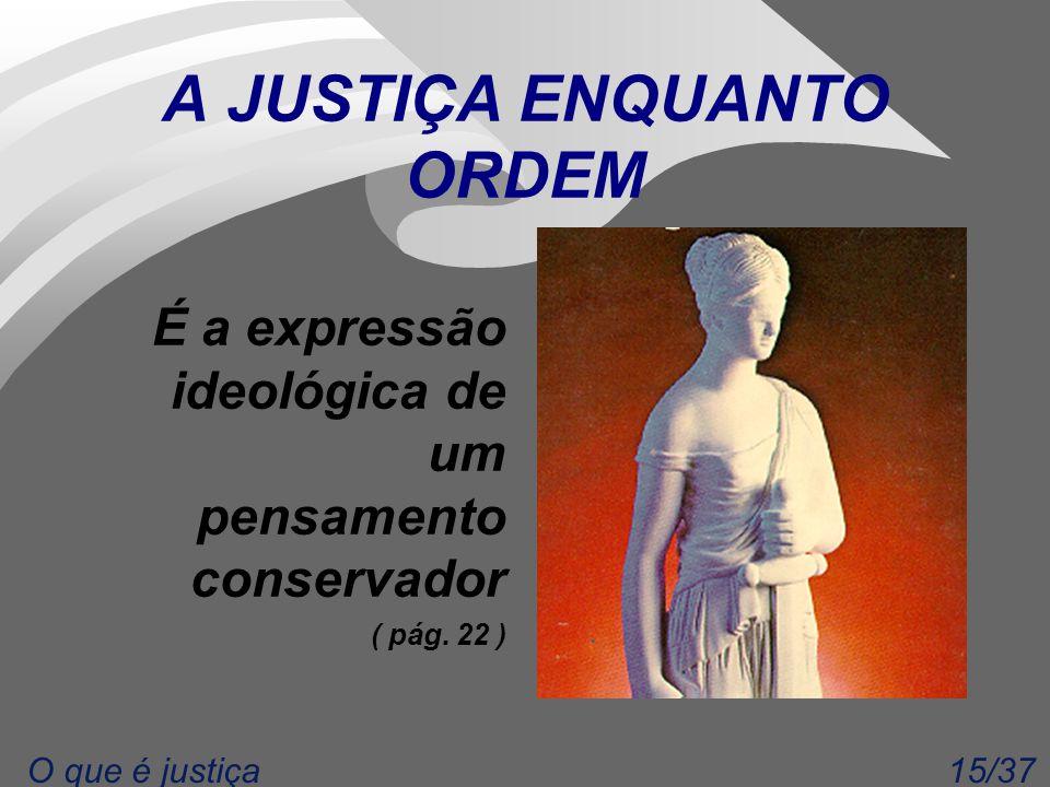 15/37O que é justiça A JUSTIÇA ENQUANTO ORDEM É a expressão ideológica de um pensamento conservador ( pág. 22 )