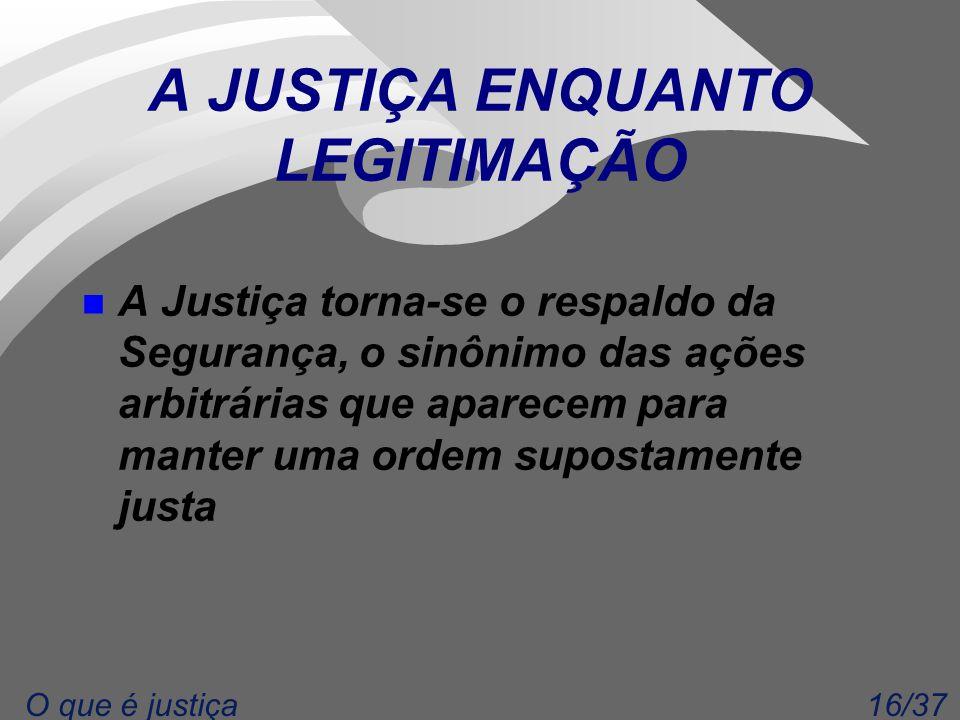 16/37O que é justiça A JUSTIÇA ENQUANTO LEGITIMAÇÃO n A Justiça torna-se o respaldo da Segurança, o sinônimo das ações arbitrárias que aparecem para manter uma ordem supostamente justa