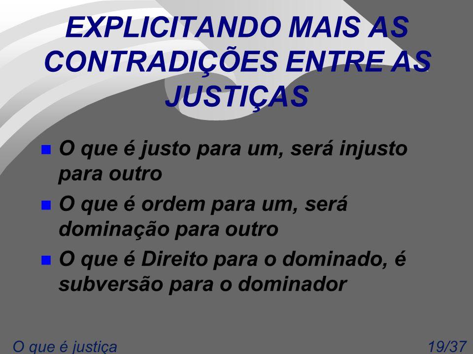 19/37O que é justiça EXPLICITANDO MAIS AS CONTRADIÇÕES ENTRE AS JUSTIÇAS n O que é justo para um, será injusto para outro n O que é ordem para um, ser