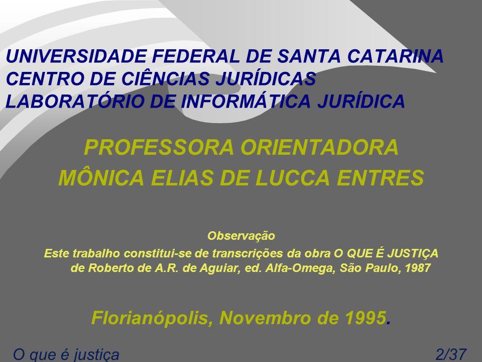 2/37O que é justiça UNIVERSIDADE FEDERAL DE SANTA CATARINA CENTRO DE CIÊNCIAS JURÍDICAS LABORATÓRIO DE INFORMÁTICA JURÍDICA PROFESSORA ORIENTADORA MÔNICA ELIAS DE LUCCA ENTRES Observação Este trabalho constitui-se de transcrições da obra O QUE É JUSTIÇA de Roberto de A.R.