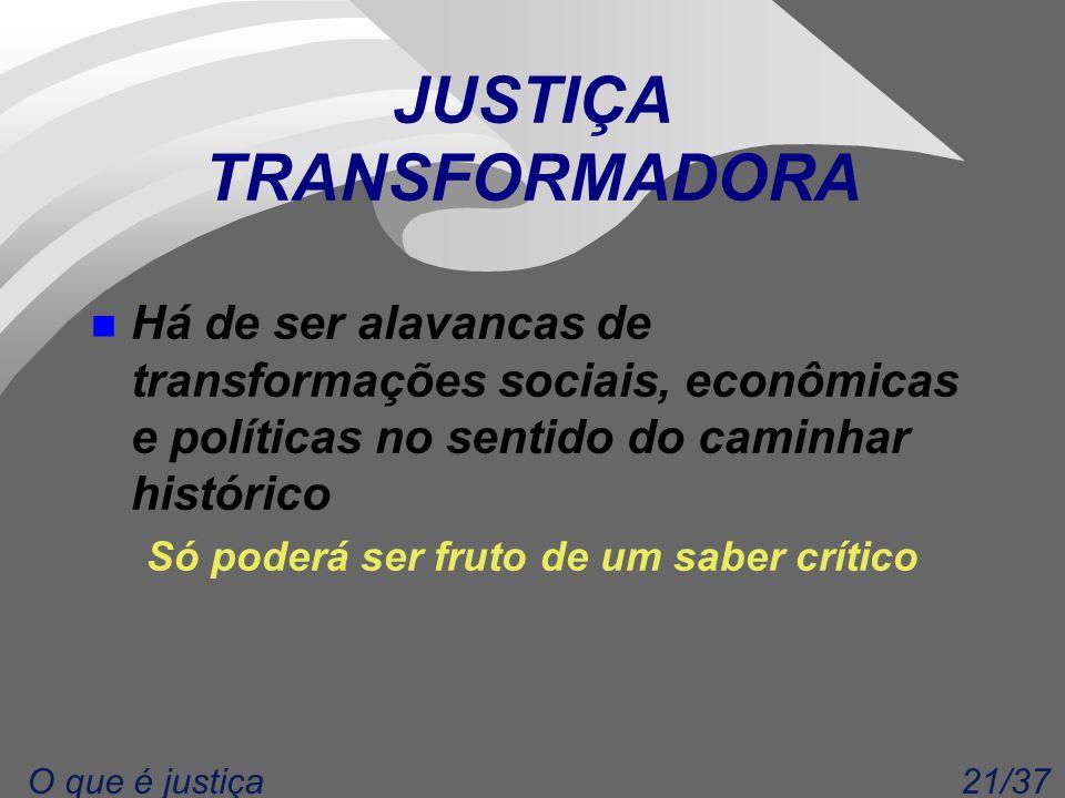 21/37O que é justiça JUSTIÇA TRANSFORMADORA n Há de ser alavancas de transformações sociais, econômicas e políticas no sentido do caminhar histórico Só poderá ser fruto de um saber crítico