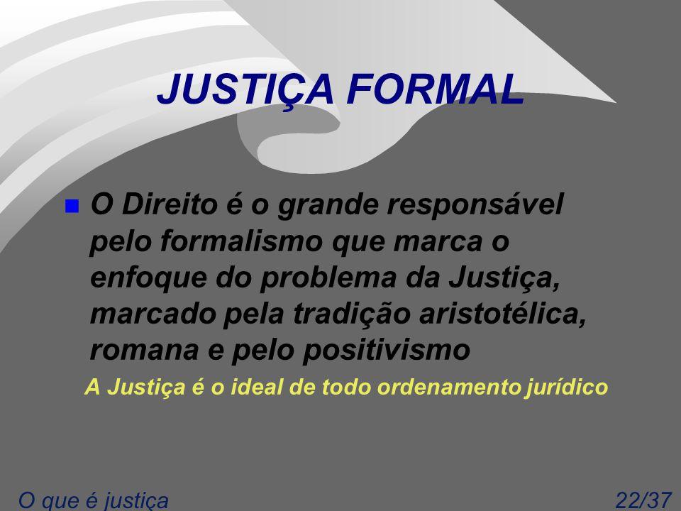 22/37O que é justiça JUSTIÇA FORMAL n O Direito é o grande responsável pelo formalismo que marca o enfoque do problema da Justiça, marcado pela tradiç