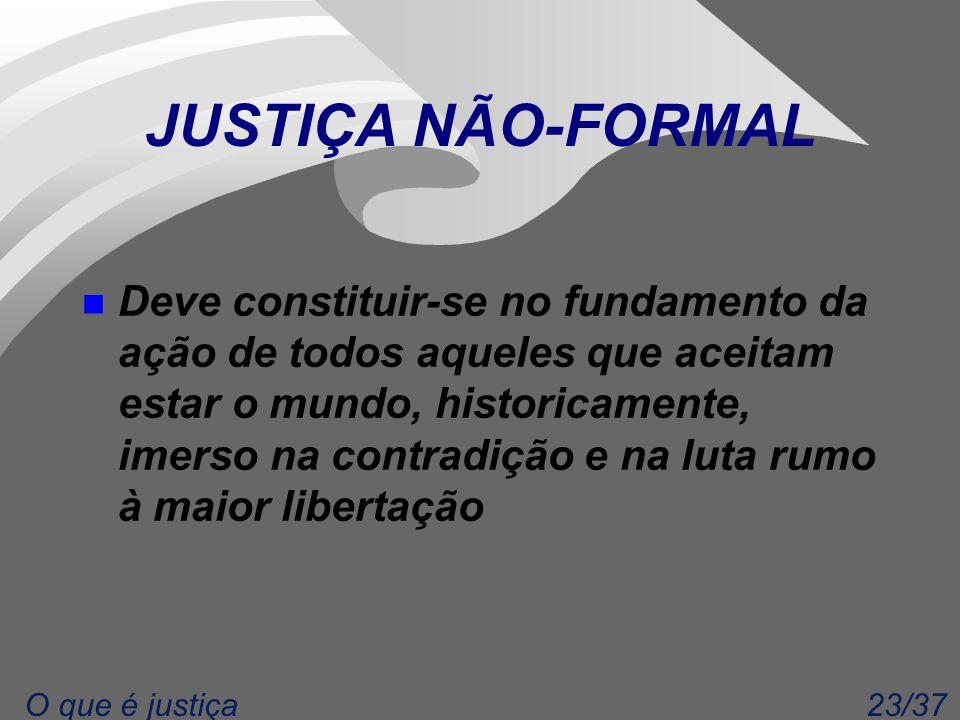 23/37O que é justiça JUSTIÇA NÃO-FORMAL n Deve constituir-se no fundamento da ação de todos aqueles que aceitam estar o mundo, historicamente, imerso