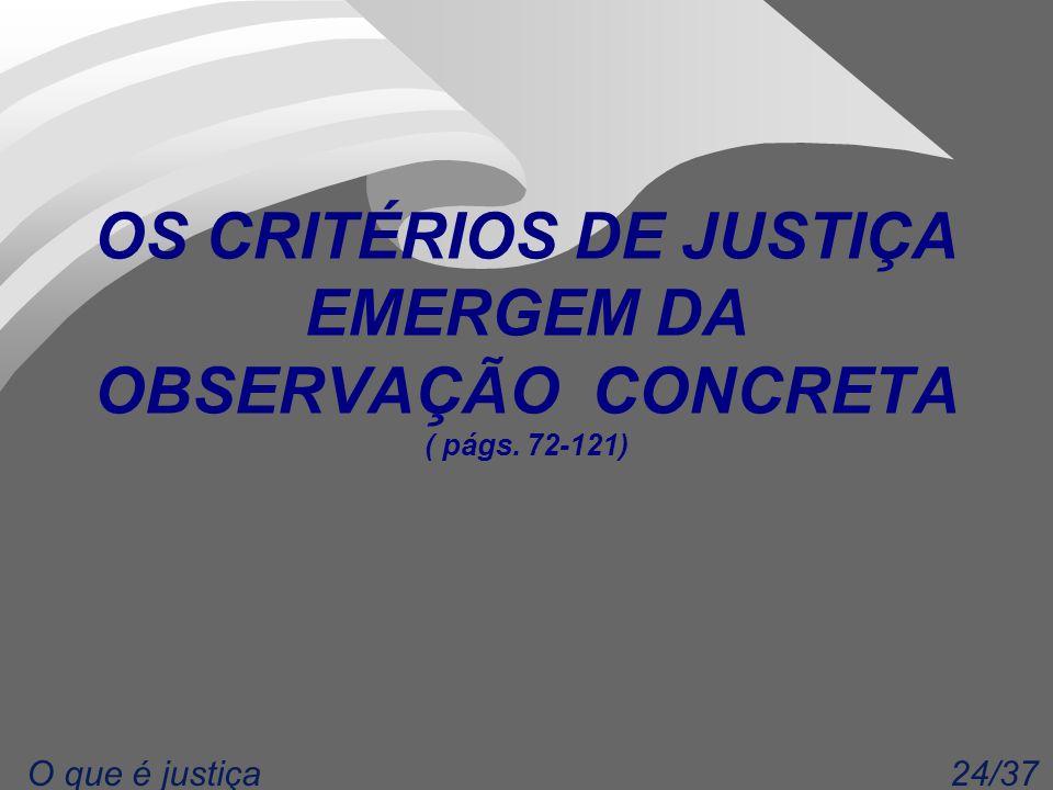 24/37O que é justiça OS CRITÉRIOS DE JUSTIÇA EMERGEM DA OBSERVAÇÃO CONCRETA ( págs. 72-121)