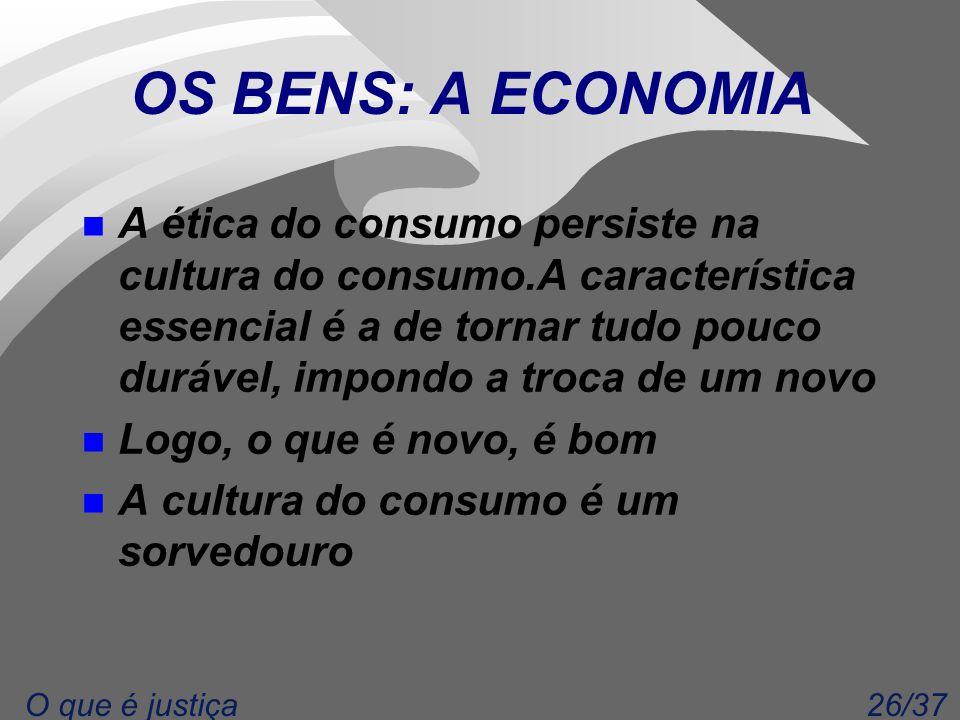 26/37O que é justiça OS BENS: A ECONOMIA n A ética do consumo persiste na cultura do consumo.A característica essencial é a de tornar tudo pouco durável, impondo a troca de um novo n Logo, o que é novo, é bom n A cultura do consumo é um sorvedouro