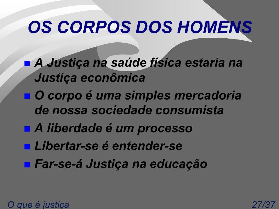 27/37O que é justiça OS CORPOS DOS HOMENS n A Justiça na saúde física estaria na Justiça econômica n O corpo é uma simples mercadoria de nossa socieda