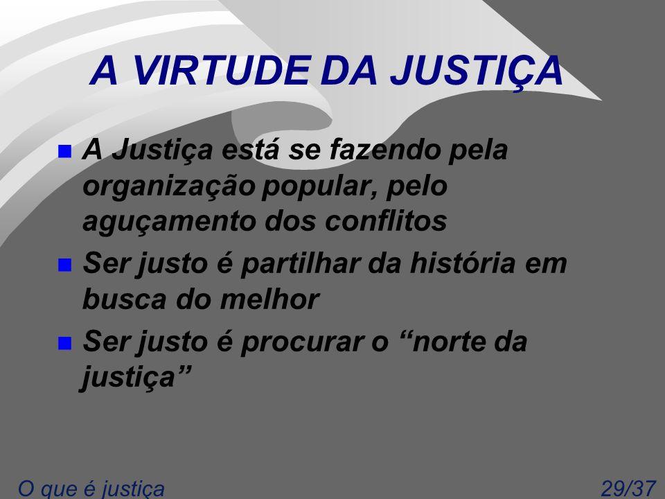 29/37O que é justiça A VIRTUDE DA JUSTIÇA n A Justiça está se fazendo pela organização popular, pelo aguçamento dos conflitos n Ser justo é partilhar