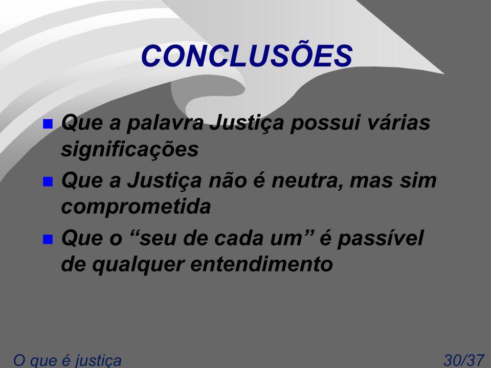 30/37O que é justiça CONCLUSÕES n Que a palavra Justiça possui várias significações n Que a Justiça não é neutra, mas sim comprometida n Que o seu de cada um é passível de qualquer entendimento
