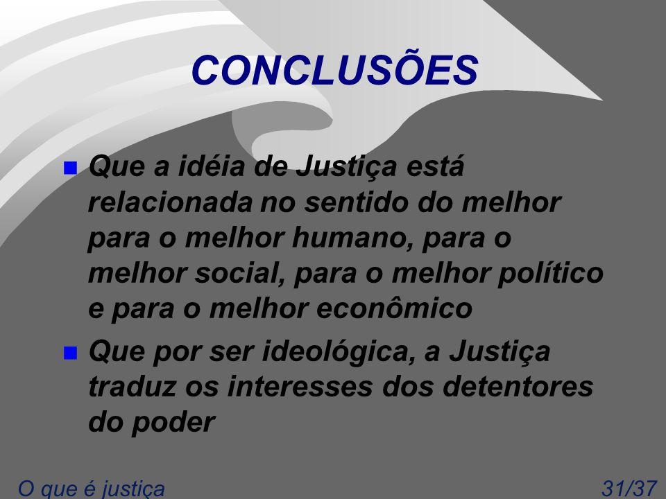 31/37O que é justiça CONCLUSÕES n Que a idéia de Justiça está relacionada no sentido do melhor para o melhor humano, para o melhor social, para o melh