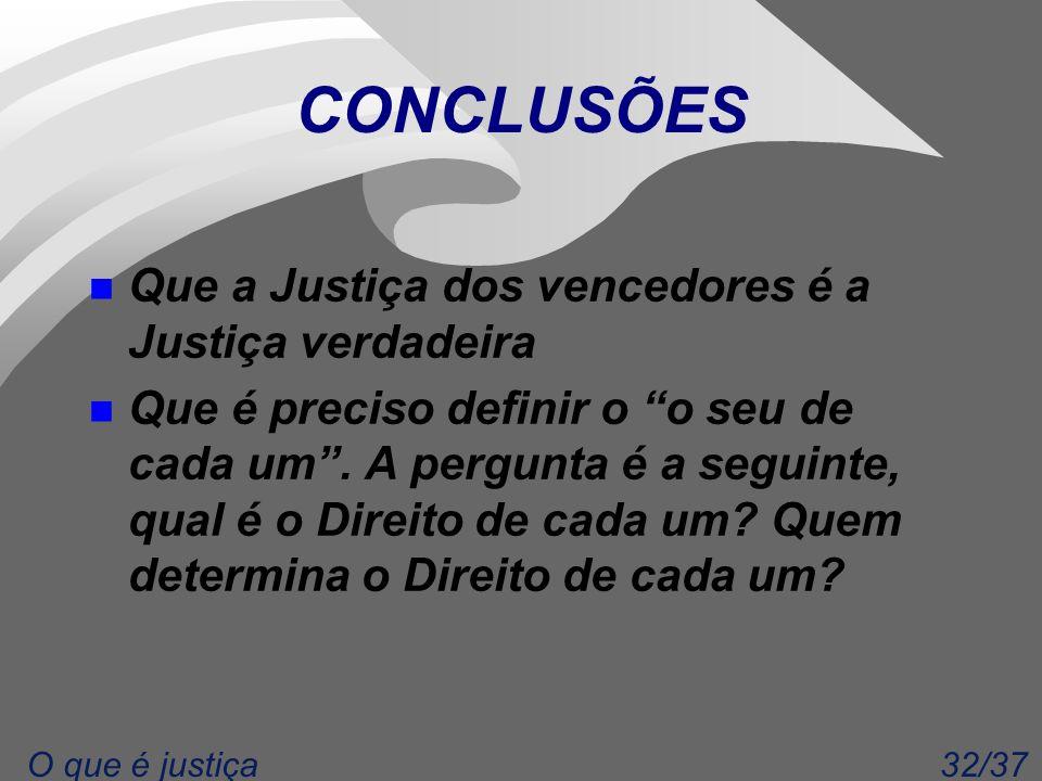 32/37O que é justiça CONCLUSÕES n Que a Justiça dos vencedores é a Justiça verdadeira n Que é preciso definir o o seu de cada um .