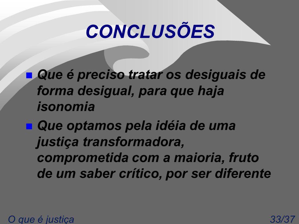 33/37O que é justiça CONCLUSÕES n Que é preciso tratar os desiguais de forma desigual, para que haja isonomia n Que optamos pela idéia de uma justiça transformadora, comprometida com a maioria, fruto de um saber crítico, por ser diferente
