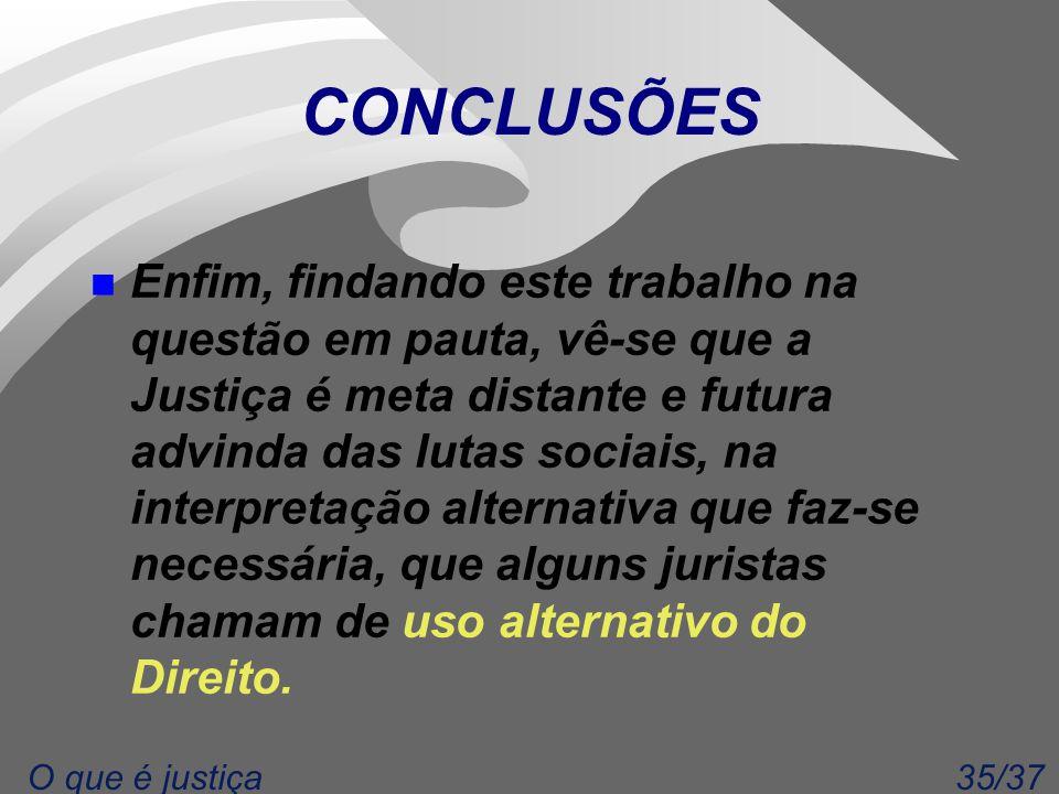 35/37O que é justiça CONCLUSÕES n Enfim, findando este trabalho na questão em pauta, vê-se que a Justiça é meta distante e futura advinda das lutas so