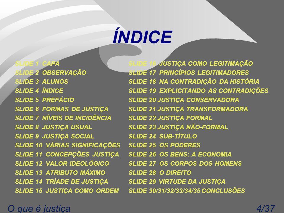 4/37O que é justiça ÍNDICE SLIDE 1 CAPASLIDE 16 JUSTIÇA COMO LEGITIMAÇÃO SLIDE 2 OBSERVAÇÃO SLIDE 17 PRINCÍPIOS LEGITIMADORES SLIDE 3 ALUNOS SLIDE 18 NA CONTRADIÇÃO DA HISTÓRIA SLIDE 4 ÍNDICE SLIDE 19 EXPLICITANDO AS CONTRADIÇÕES SLIDE 5 PREFÁCIO SLIDE 20 JUSTIÇA CONSERVADORA SLIDE 6 FORMAS DE JUSTIÇA SLIDE 21 JUSTIÇA TRANSFORMADORA SLIDE 7 NÍVEIS DE INCIDÊNCIA SLIDE 22 JUSTIÇA FORMAL SLIDE 8 JUSTIÇA USUAL SLIDE 23 JUSTIÇA NÃO-FORMAL SLIDE 9 JUSTIÇA SOCIAL SLIDE 24 SUB-TÍTULO SLIDE 10 VÁRIAS SIGNIFICAÇÕES SLIDE 25 OS PODERES SLIDE 11 CONCEPÇÕES JUSTIÇA SLIDE 26 OS BENS: A ECONOMIA SLIDE 12 VALOR IDEOLÓGICO SLIDE 27 OS CORPOS DOS HOMENS SLIDE 13 ATRIBUTO MÁXIMO SLIDE 28 O DIREITO SLIDE 14 TRÍADE DE JUSTIÇA SLIDE 29 VIRTUDE DA JUSTIÇA SLIDE 15 JUSTIÇA COMO ORDEM SLIDE 30/31/32/33/34/35 CONCLUSÕES