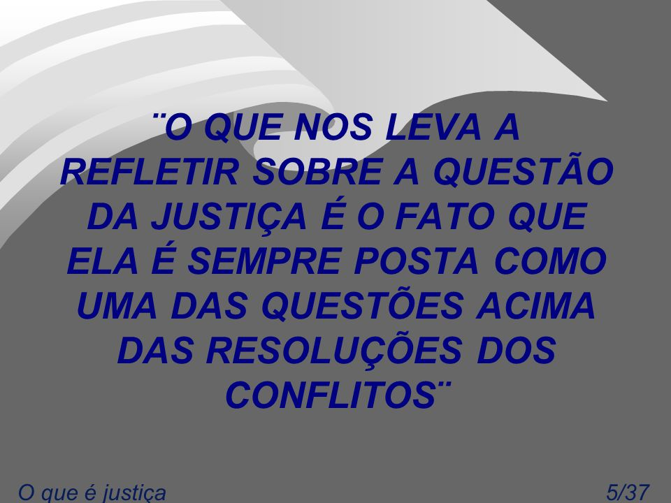 5/37O que é justiça ¨O QUE NOS LEVA A REFLETIR SOBRE A QUESTÃO DA JUSTIÇA É O FATO QUE ELA É SEMPRE POSTA COMO UMA DAS QUESTÕES ACIMA DAS RESOLUÇÕES DOS CONFLITOS¨