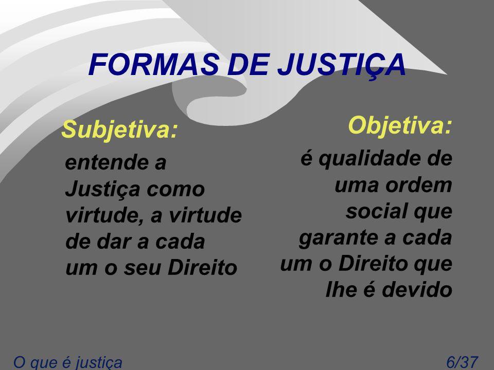 6/37O que é justiça FORMAS DE JUSTIÇA Subjetiva: entende a Justiça como virtude, a virtude de dar a cada um o seu Direito Objetiva: é qualidade de uma ordem social que garante a cada um o Direito que lhe é devido