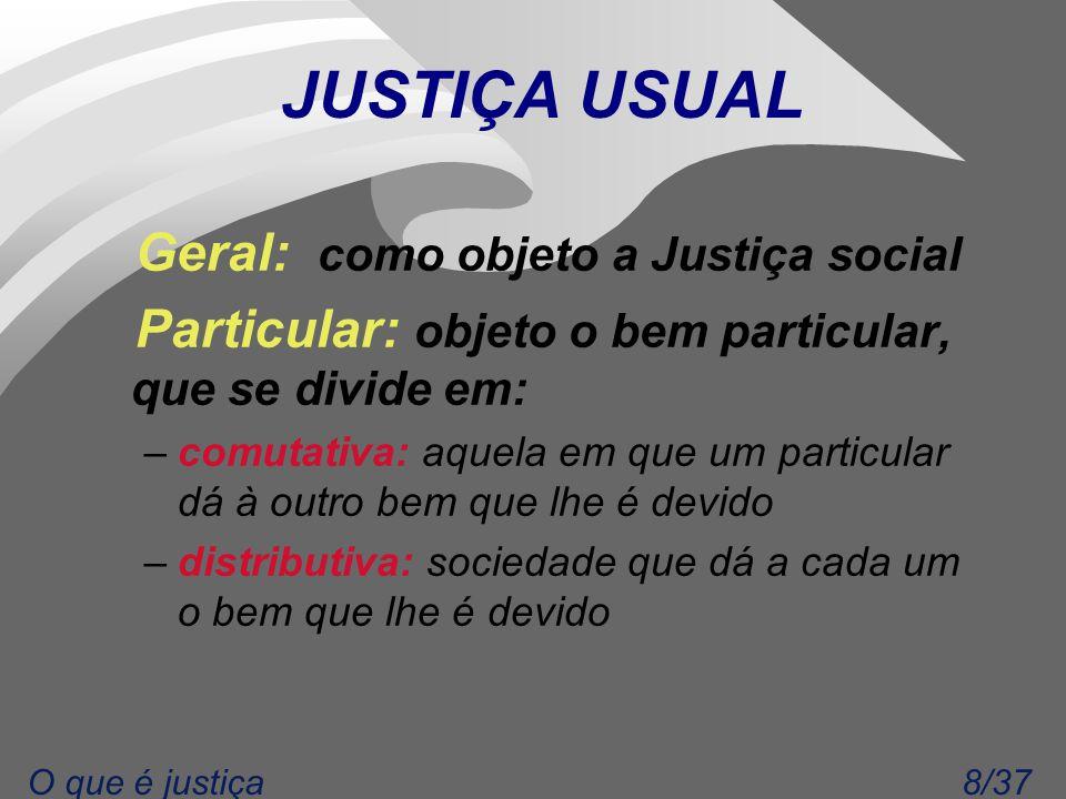 8/37O que é justiça JUSTIÇA USUAL Geral: como objeto a Justiça social Particular: objeto o bem particular, que se divide em: –comutativa: aquela em qu