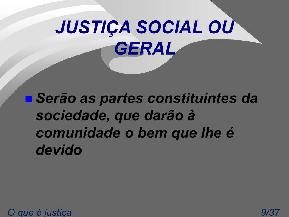 9/37O que é justiça JUSTIÇA SOCIAL OU GERAL n Serão as partes constituintes da sociedade, que darão à comunidade o bem que lhe é devido