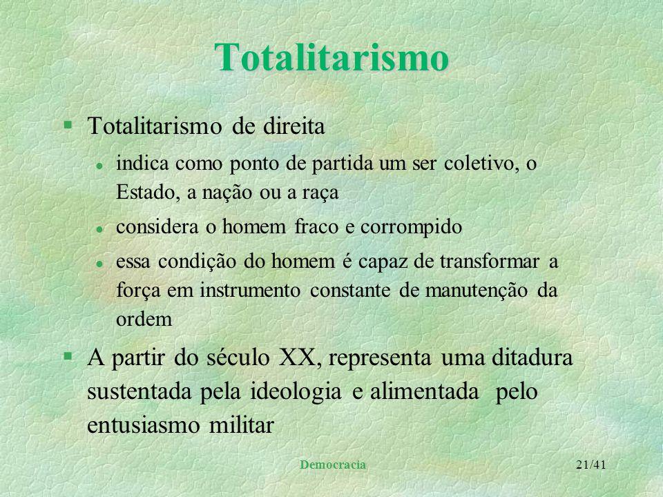 Democracia 20/41Totalitarismo §Totalitarismo de esquerda l parte do princípio que toda democracia é burguesa e sua transformação se dá através de uma