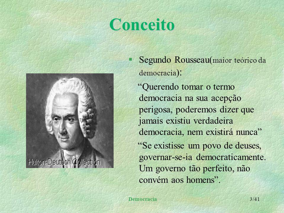 Democracia 3/41Conceito §Segundo Rousseau( maior teórico da democracia ) : Querendo tomar o termo democracia na sua acepção perigosa, poderemos dizer que jamais existiu verdadeira democracia, nem existirá nunca Se existisse um povo de deuses, governar-se-ia democraticamente.