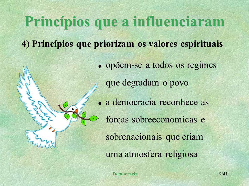 Democracia 9/41 Princípios que a influenciaram l opõem-se a todos os regimes que degradam o povo l a democracia reconhece as forças sobreeconomicas e sobrenacionais que criam uma atmosfera religiosa 4) Princípios que priorizam os valores espirituais