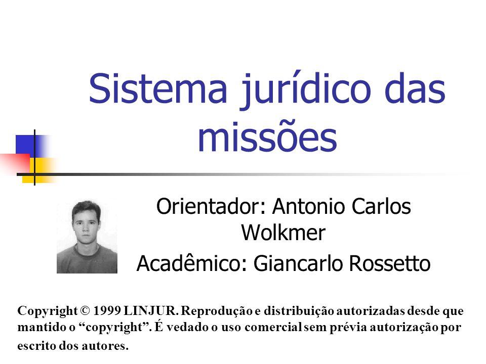 Sistema jurídico das missões Orientador: Antonio Carlos Wolkmer Acadêmico: Giancarlo Rossetto Copyright © 1999 LINJUR. Reprodução e distribuição autor