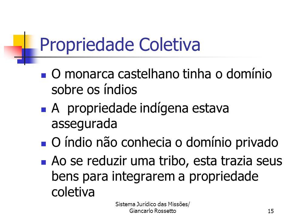 Sistema Jurídico das Missões/ Giancarlo Rossetto15 O monarca castelhano tinha o domínio sobre os índios A propriedade indígena estava assegurada O índ