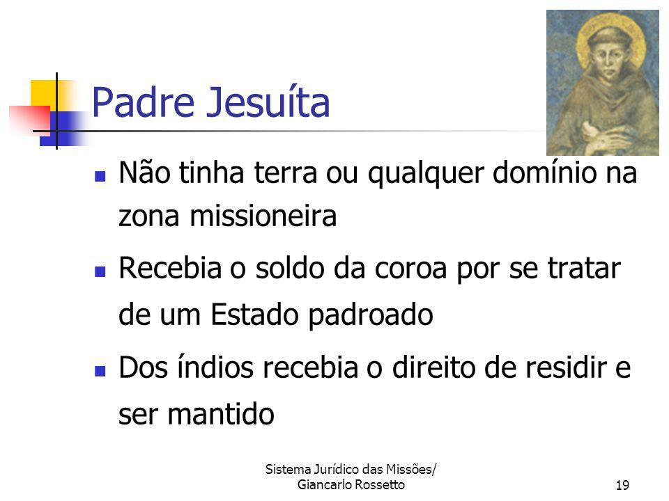Sistema Jurídico das Missões/ Giancarlo Rossetto19 Padre Jesuíta Não tinha terra ou qualquer domínio na zona missioneira Recebia o soldo da coroa por