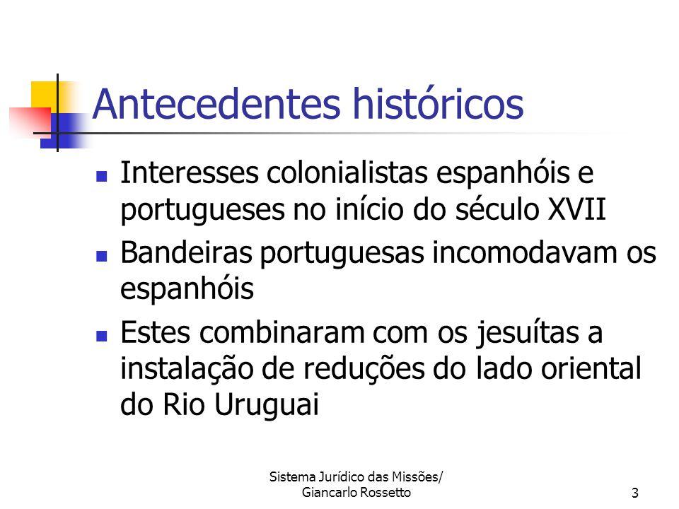 Sistema Jurídico das Missões/ Giancarlo Rossetto3 Antecedentes históricos Interesses colonialistas espanhóis e portugueses no início do século XVII Ba