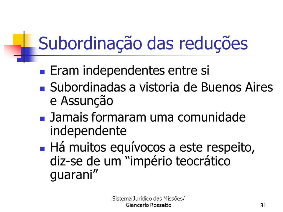 Sistema Jurídico das Missões/ Giancarlo Rossetto31 Subordinação das reduções Eram independentes entre si Subordinadas a vistoria de Buenos Aires e Ass