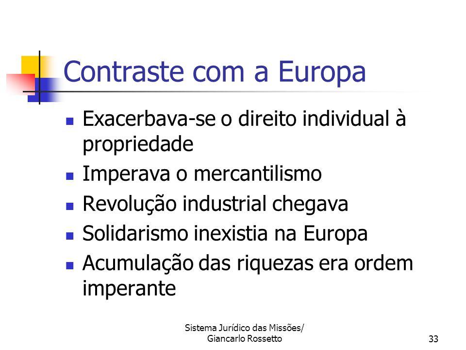 Sistema Jurídico das Missões/ Giancarlo Rossetto33 Contraste com a Europa Exacerbava-se o direito individual à propriedade Imperava o mercantilismo Re